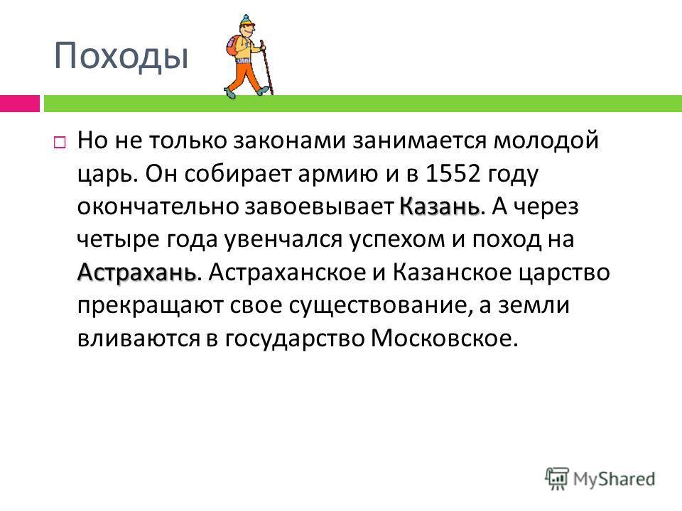 Походы Казань Астрахань Но не только законами занимается молодой царь. Он собирает армию и в 1552 году окончательно завоевывает Казань. А через четыре года увенчался успехом и поход на Астрахань. Астраханское и Казанское царство прекращают свое сущес