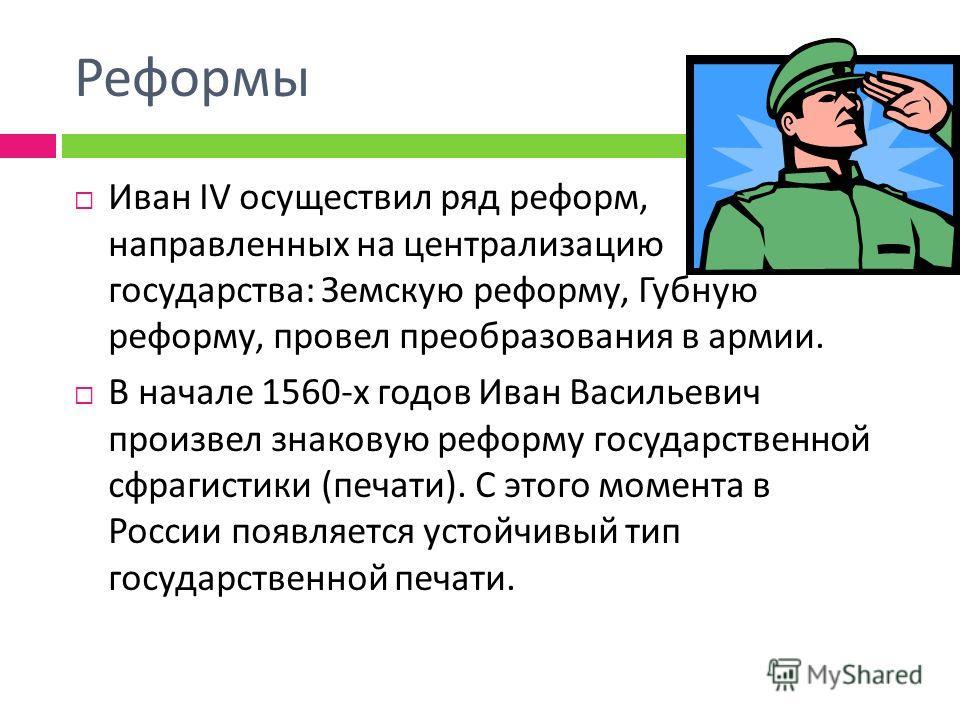 Реформы Иван IV осуществил ряд реформ, направленных на централизацию государства : Земскую реформу, Губную реформу, провел преобразования в армии. В начале 1560- х годов Иван Васильевич произвел знаковую реформу государственной сфрагистики ( печати )