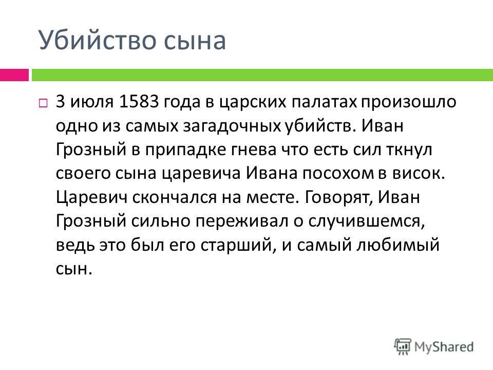 Убийство сына 3 июля 1583 года в царских палатах произошло одно из самых загадочных убийств. Иван Грозный в припадке гнева что есть сил ткнул своего сына царевича Ивана посохом в висок. Царевич скончался на месте. Говорят, Иван Грозный сильно пережив