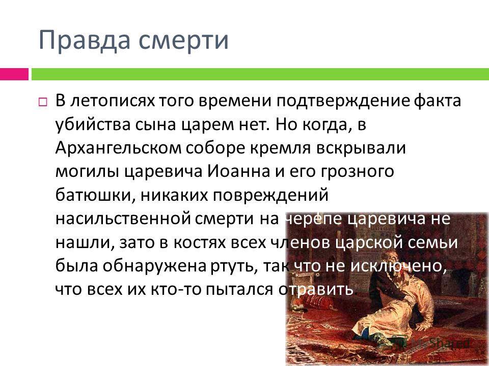 Правда смерти В летописях того времени подтверждение факта убийства сына царем нет. Но когда, в Архангельском соборе кремля вскрывали могилы царевича Иоанна и его грозного батюшки, никаких повреждений насильственной смерти на черепе царевича не нашли