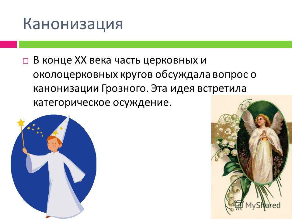 Канонизация В конце XX века часть церковных и околоцерковных кругов обсуждала вопрос о канонизации Грозного. Эта идея встретила категорическое осуждение.