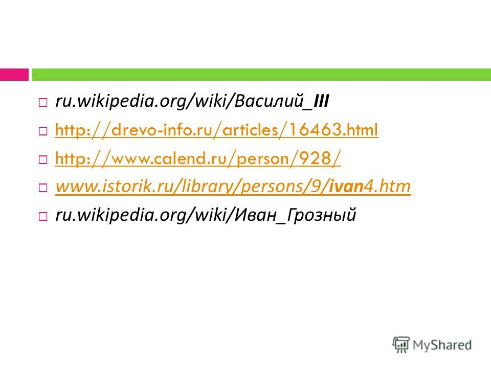 ru.wikipedia.org/wiki/ Василий _III http://drevo-info.ru/articles/16463.html http://www.calend.ru/person/928/ www.istorik.ru/library/persons/9/ivan4.htm www.istorik.ru/library/persons/9/ivan4.htm ru.wikipedia.org/wiki/ Иван _ Грозный