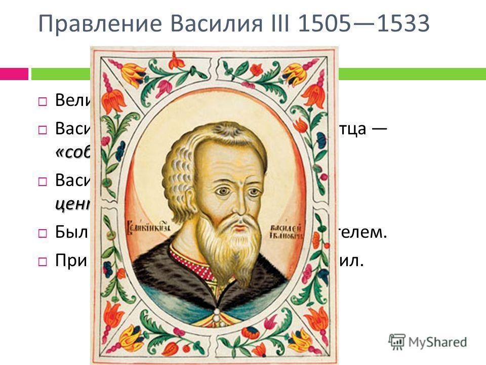 Правление Василия III 15051533 Великий князь московский « собирания земель ». Василий III продолжил политику отца « собирания земель ». централизацию государства Василий III энергично боролся за централизацию государства. Был жестоким и коварным прав