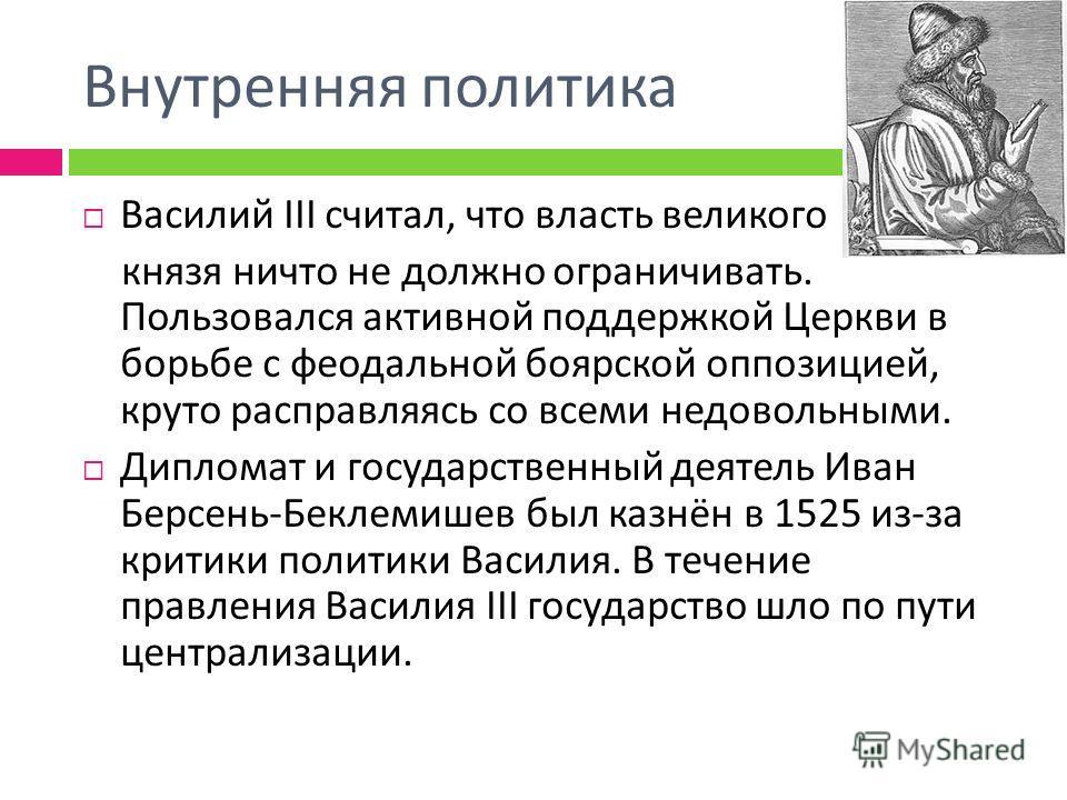 Внутренняя политика Василий III считал, что власть великого князя ничто не должно ограничивать. Пользовался активной поддержкой Церкви в борьбе с феодальной боярской оппозицией, круто расправляясь со всеми недовольными. Дипломат и государственный дея