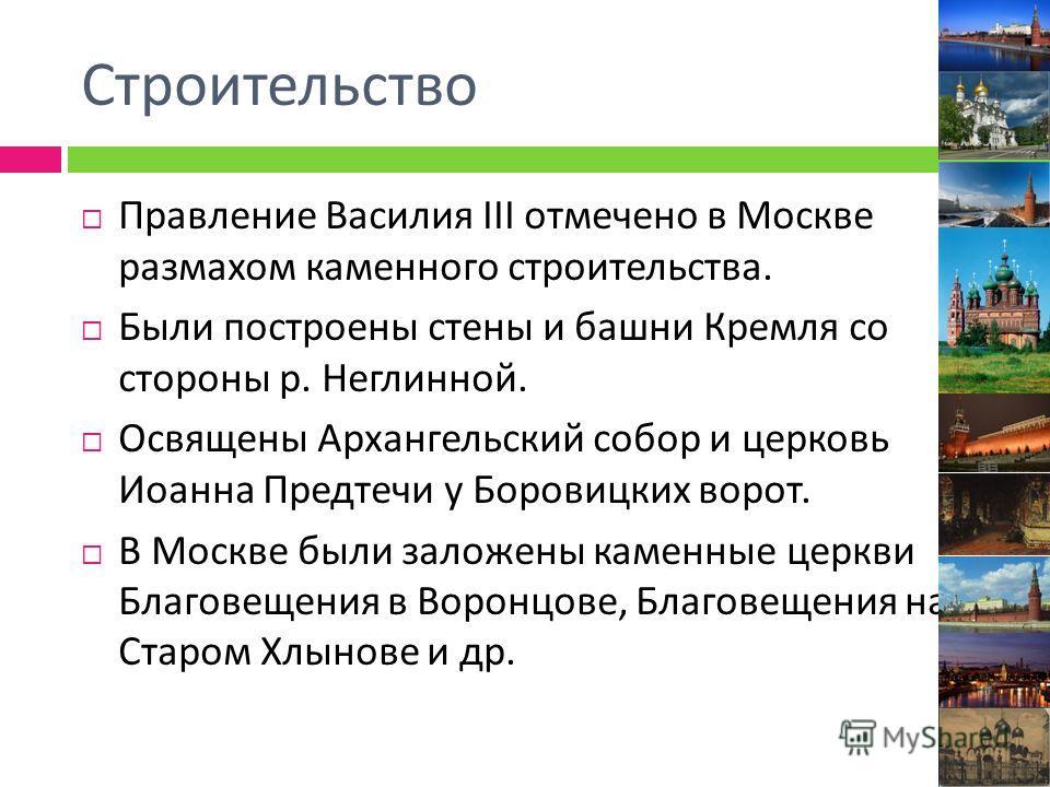 Строительство Правление Василия III отмечено в Москве размахом каменного строительства. Были построены стены и башни Кремля со стороны р. Неглинной. Освящены Архангельский собор и церковь Иоанна Предтечи у Боровицких ворот. В Москве были заложены кам