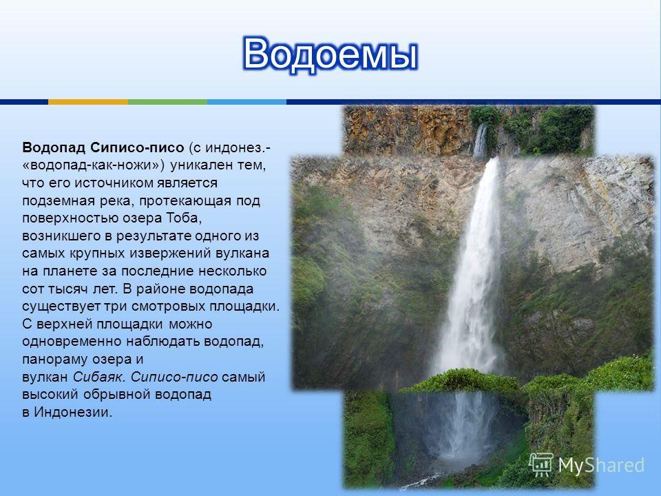 Водопад Сиписо - писо ( с индонез.- « водопад - как - ножи ») уникален тем, что его источником является подземная река, протекающая под поверхностью озера Тоба, возникшего в результате одного из самых крупных извержений вулкана на планете за последни