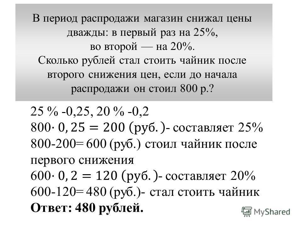 В период распродажи магазин снижал цены дважды: в первый раз на 25%, во второй на 20%. Сколько рублей стал стоить чайник после второго снижения цен, если до начала распродажи он стоил 800 р.?