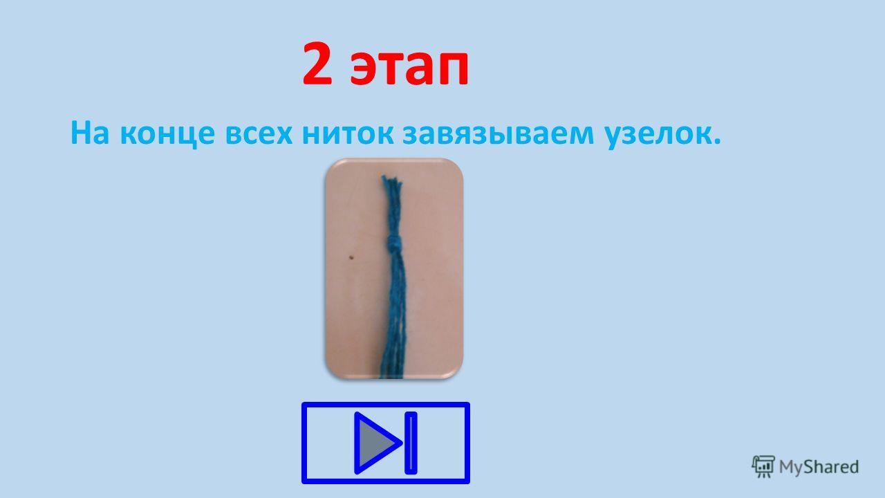 2 этап На конце всех ниток завязываем узелок.