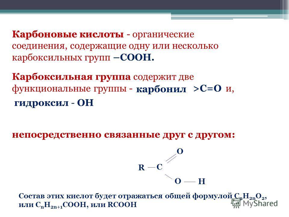Карбоновые кислоты Карбоновые кислоты - органические соединения, содержащие одну или несколько карбоксильных групп –СООН. Карбоксильная группа содержит две функциональные группы - >С=О и, непосредственно связанные друг с другом: R C O O H карбонил ги