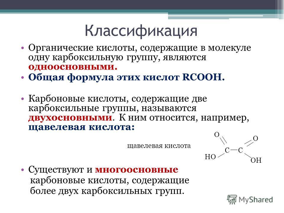 Классификация Органические кислоты, содержащие в молекуле одну карбоксильную группу, являются одноосновными. Общая формула этих кислот RCOOH. Карбоновые кислоты, содержащие две карбоксильные группы, называются двухосновными. К ним относится, например