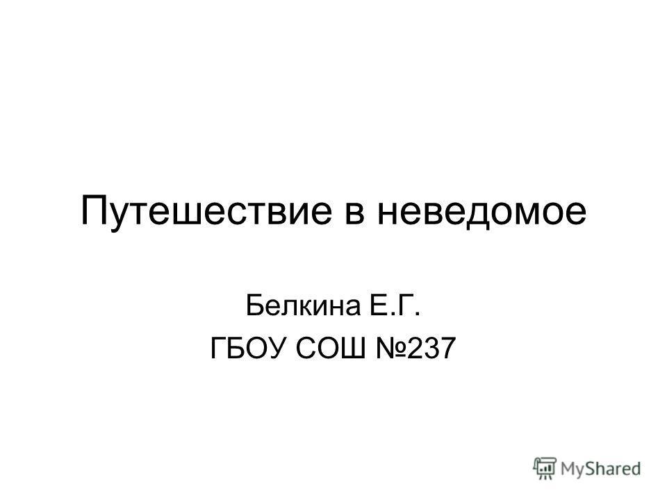 Путешествие в неведомое Белкина Е.Г. ГБОУ СОШ 237