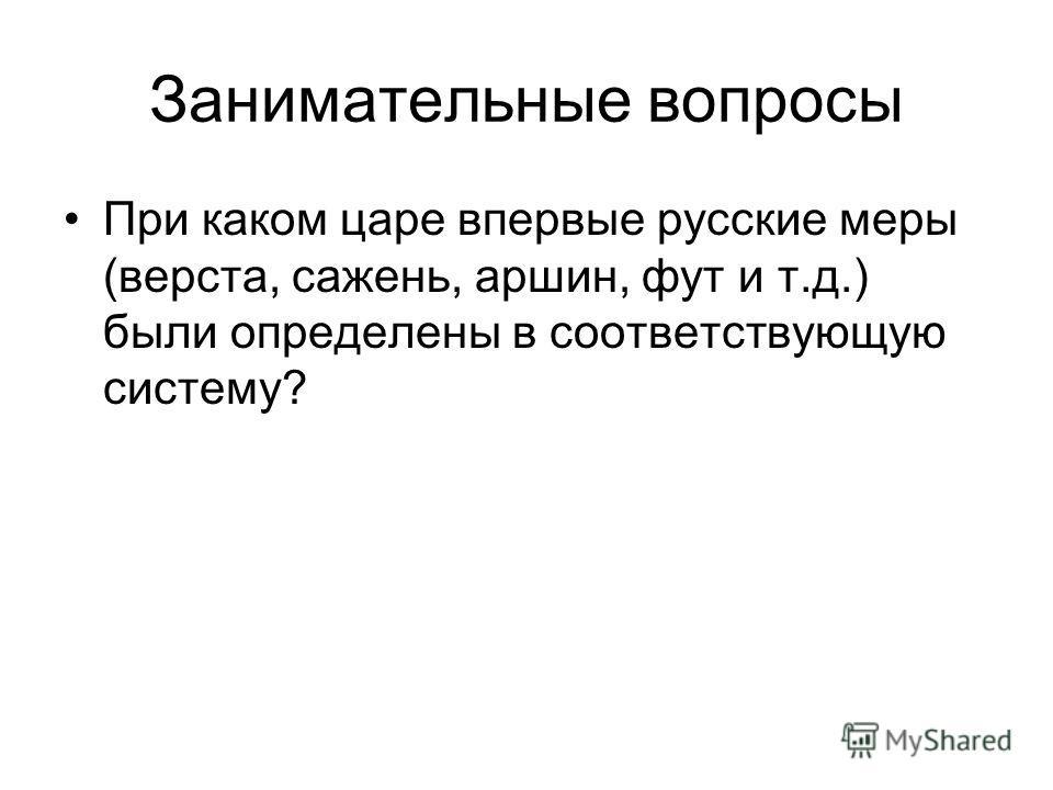 Занимательные вопросы При каком царе впервые русские меры (верста, сажень, аршин, фут и т.д.) были определены в соответствующую систему?