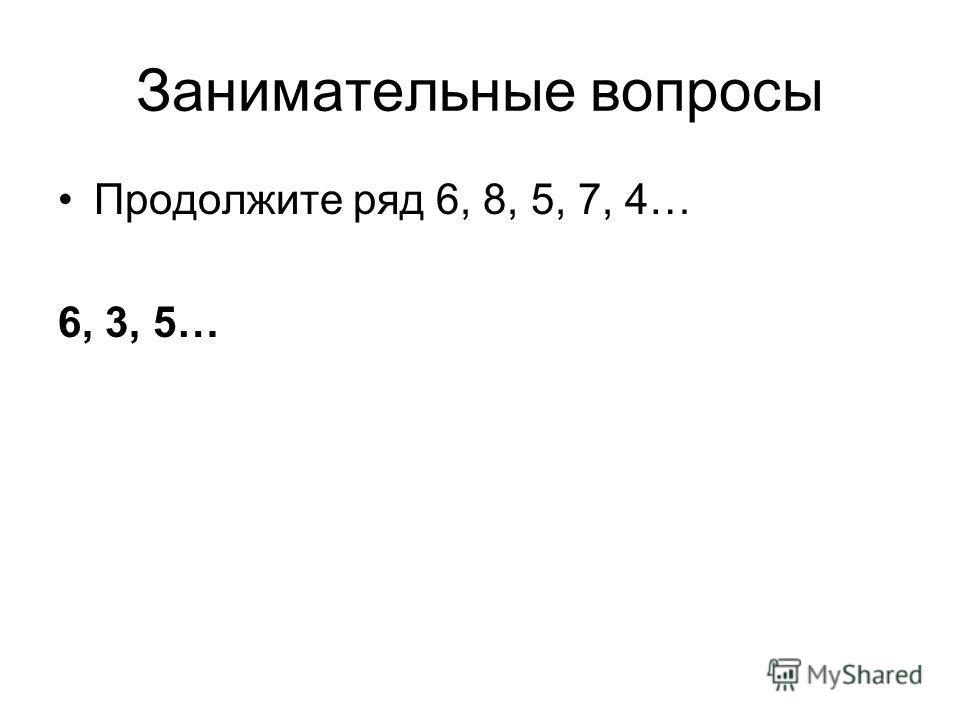 Занимательные вопросы Продолжите ряд 6, 8, 5, 7, 4… 6, 3, 5…