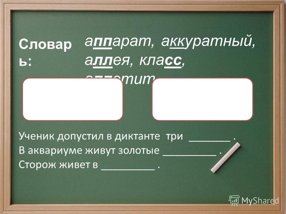Словар ь: аппарат, аккуратный, аллея, класс, аппетит. Удвоенные согласные в корне слова Ученик допустил в диктанте три _______. В аквариуме живут золотые _________. Сторож живет в _________. Парные согласные в корне слова