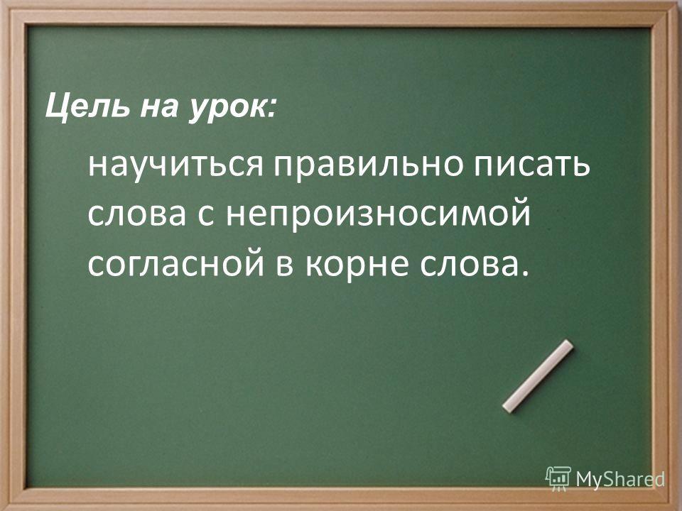 Цель на урок: научиться правильно писать слова с непроизносимой согласной в корне слова.