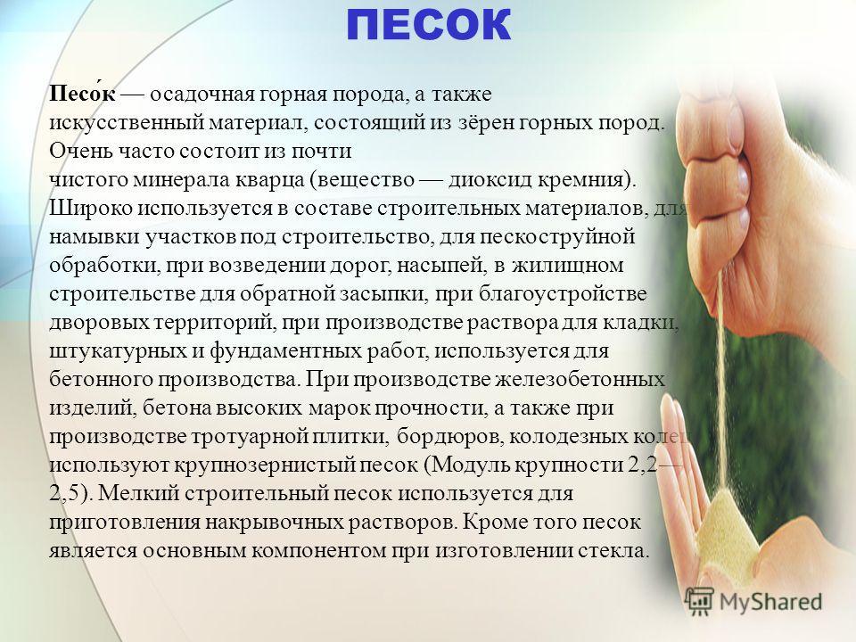 ПЕСОК Песо́к осадочная горная порода, а также искусственный материал, состоящий из зёрен горных пород. Очень часто состоит из почти чистого минерала кварца (вещество диоксид кремния). Широко используется в составе строительных материалов, для намывки