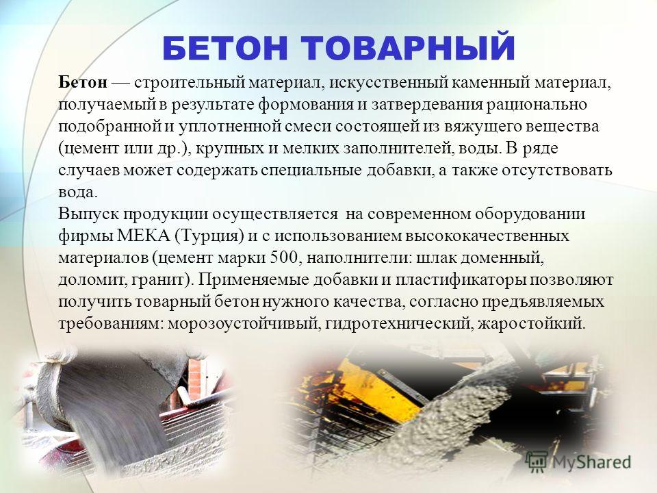 БЕТОН ТОВАРНЫЙ Бетон строительный материал, искусственный каменный материал, получаемый в результате формования и затвердевания рационально подобранной и уплотненной смеси состоящей из вяжущего вещества (цемент или др.), крупных и мелких заполнителей