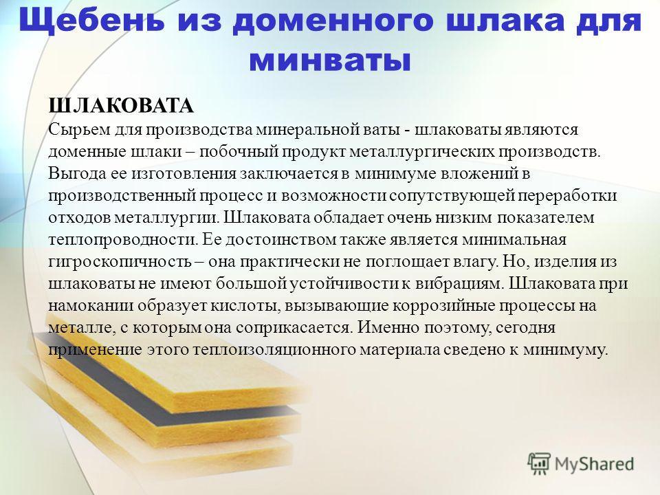Щебень из доменного шлака для минваты ШЛАКОВАТА Сырьем для производства минеральной ваты - шлаковаты являются доменные шлаки – побочный продукт металлургических производств. Выгода ее изготовления заключается в минимуме вложений в производственный пр