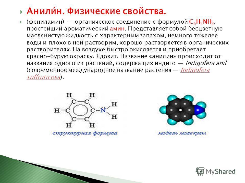 Анили́н. Физические свойства. (фениламин) органическое соединение с формулой C 6 H 5 NH 2, простейший ароматический амин. Представляет собой бесцветную маслянистую жидкость с характерным запахом, немного тяжелее воды и плохо в ней растворим, хорошо р
