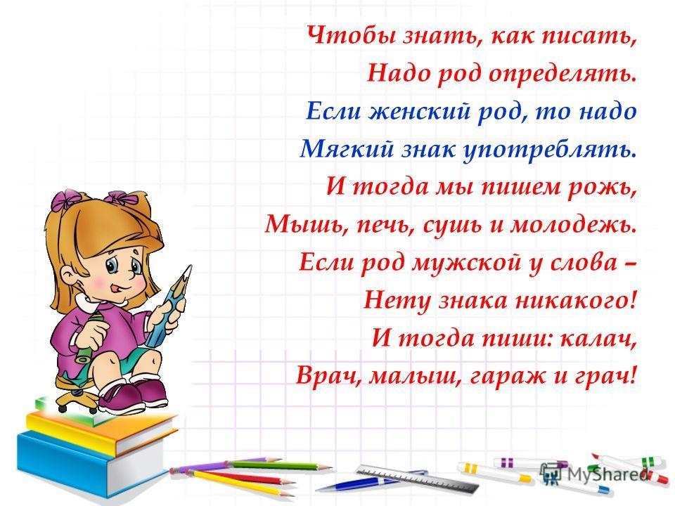Чтобы знать, как писать, Надо род определять. Если женский род, то надо Мягкий знак употреблять. И тогда мы пишем рожь, Мышь, печь, сушь и молодежь. Если род мужской у слова – Нету знака никакого! И тогда пиши: калач, Врач, малыш, гараж и грач!