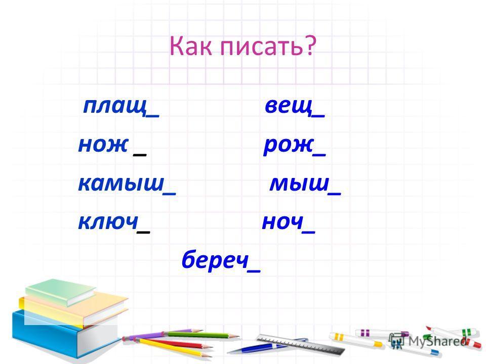 Как писать? плащ_ вещ_ нож _ рож_ камыш_ мыш_ ключ_ ноч_ береч_