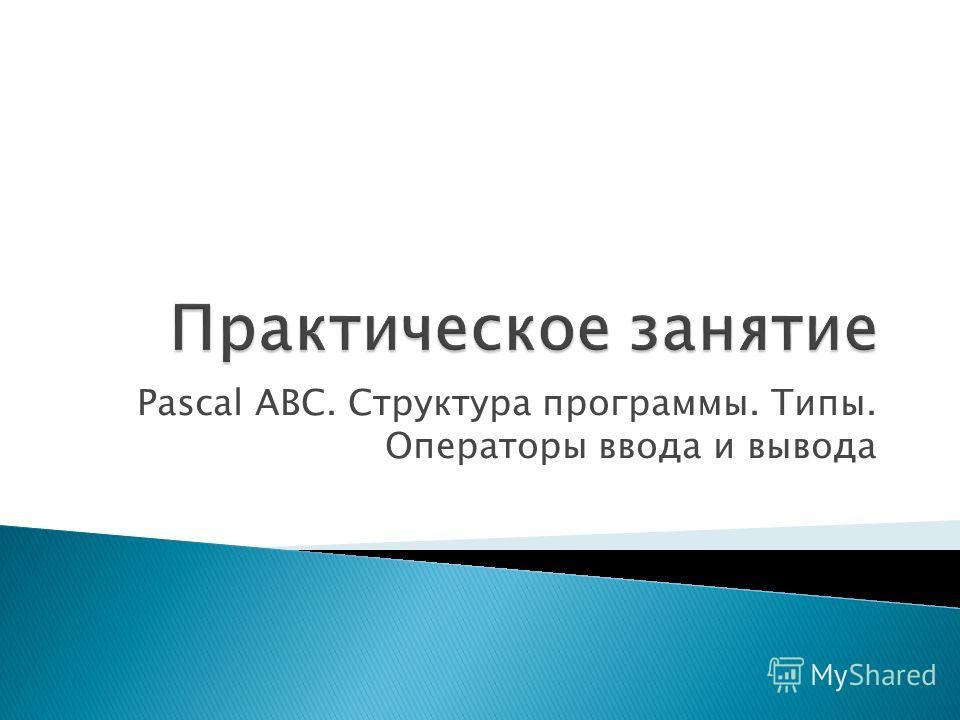 Pascal ABC. Структура программы. Типы. Операторы ввода и вывода