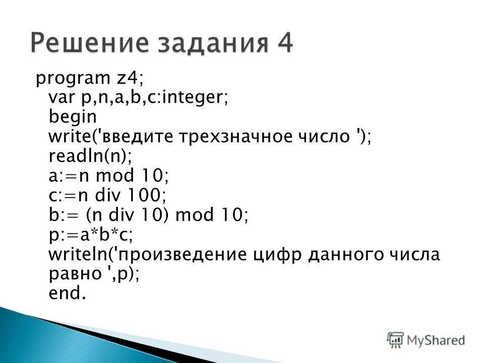 program z4; var p,n,a,b,c:integer; begin write('введите трехзначное число '); readln(n); a:=n mod 10; c:=n div 100; b:= (n div 10) mod 10; p:=a*b*c; writeln('произведение цифр данного числа равно ',p); end.