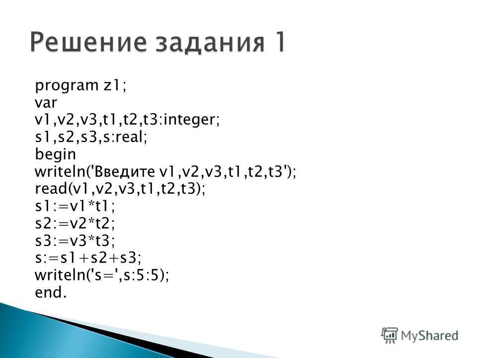 program z1; var v1,v2,v3,t1,t2,t3:integer; s1,s2,s3,s:real; begin writeln('Введите v1,v2,v3,t1,t2,t3'); read(v1,v2,v3,t1,t2,t3); s1:=v1*t1; s2:=v2*t2; s3:=v3*t3; s:=s1+s2+s3; writeln('s=',s:5:5); end.