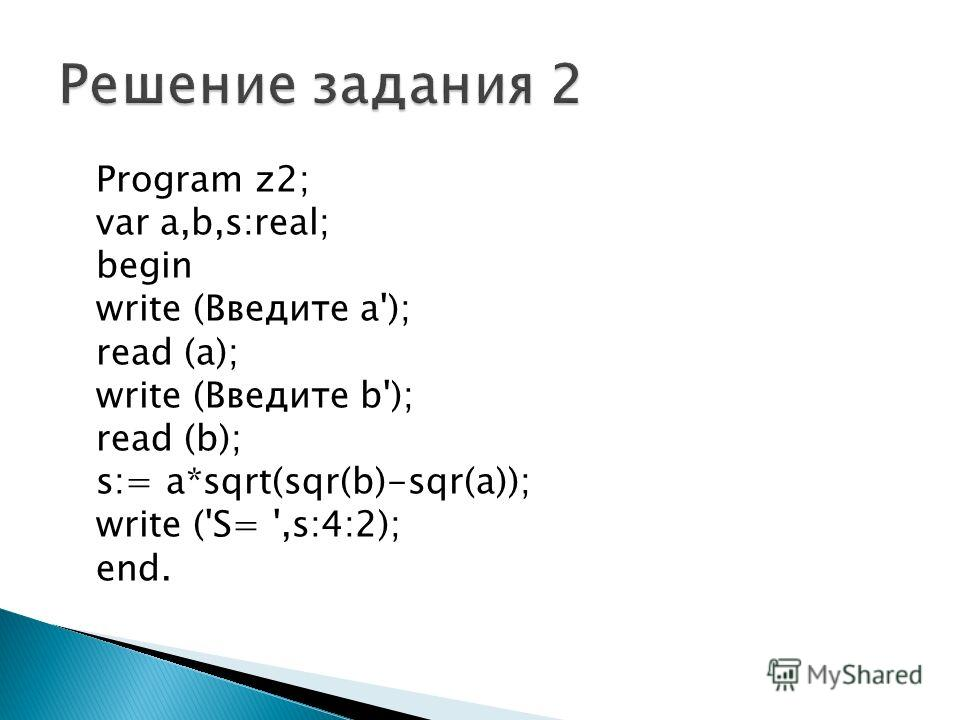 Program z2; var a,b,s:real; begin write (Введите а'); read (a); write (Введите b'); read (b); s:= a*sqrt(sqr(b)-sqr(a)); write ('S= ',s:4:2); end.
