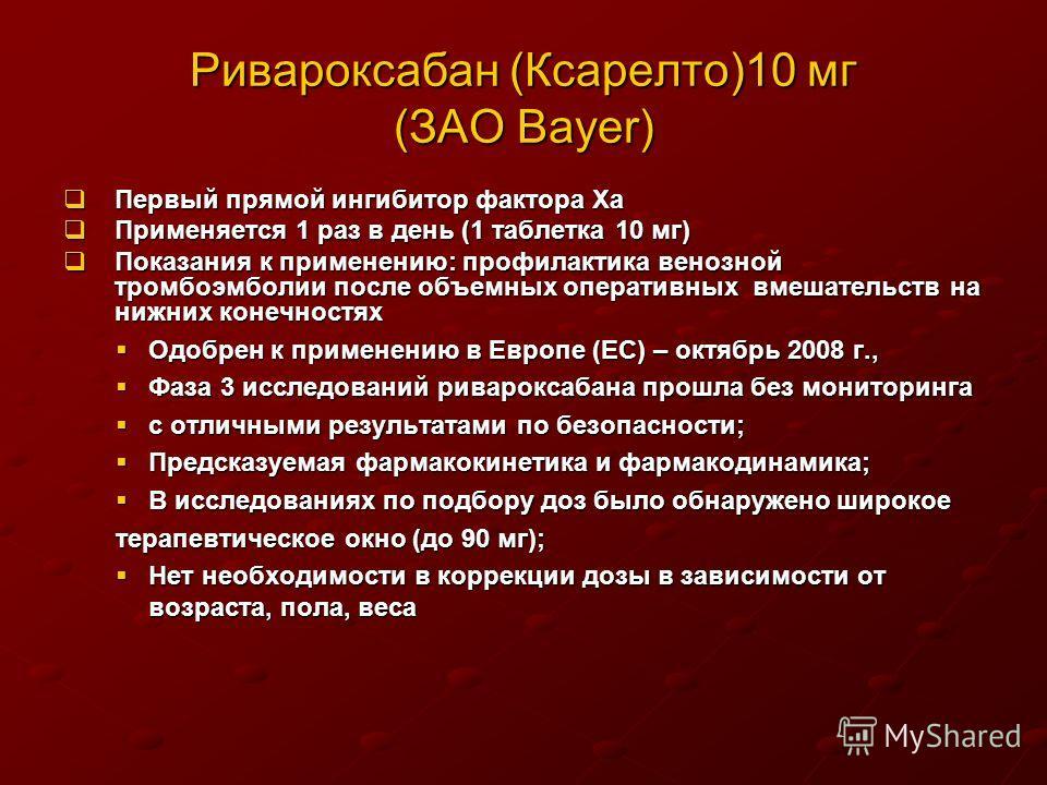 Ривароксабан (Ксарелто)10 мг (ЗАО Bayer) Первый прямой ингибитор фактора Ха Первый прямой ингибитор фактора Ха Применяется 1 раз в день (1 таблетка 10 мг) Применяется 1 раз в день (1 таблетка 10 мг) Показания к применению: профилактика венозной тромб