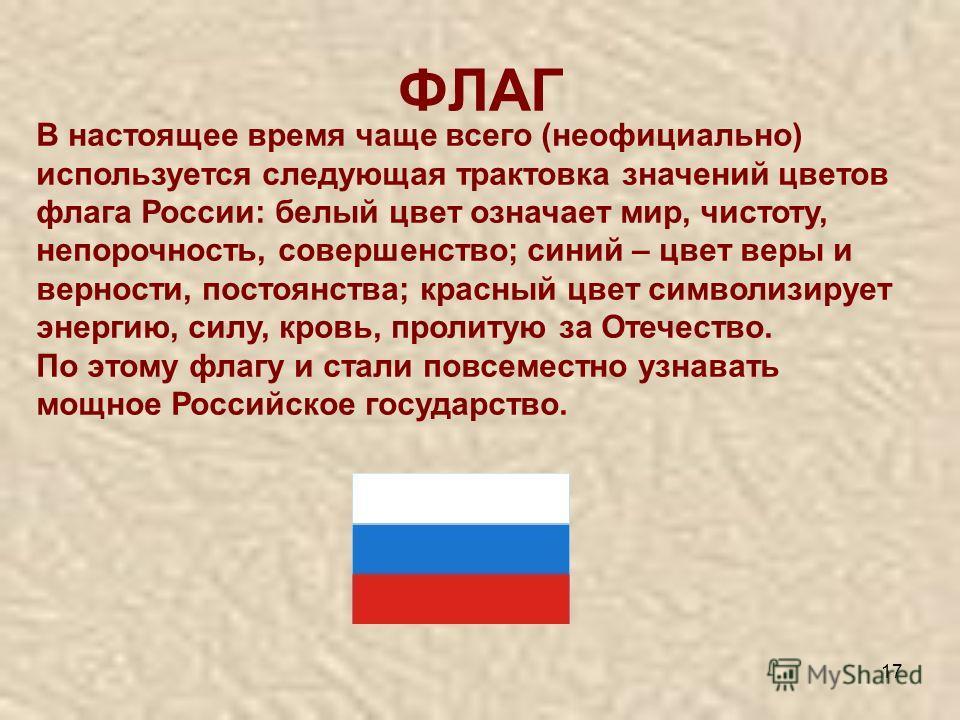 17 ФЛАГ В настоящее время чаще всего (неофициально) используется следующая трактовка значений цветов флага России: белый цвет означает мир, чистоту, непорочность, совершенство; синий – цвет веры и верности, постоянства; красный цвет символизирует эне
