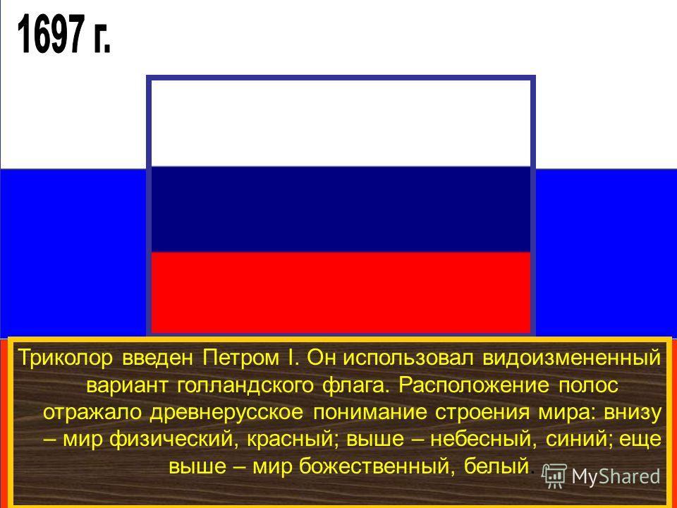 Триколор введен Петром I. Он использовал видоизмененный вариант голландского флага. Расположение полос отражало древнерусское понимание строения мира: внизу – мир физический, красный; выше – небесный, синий; еще выше – мир божественный, белый.