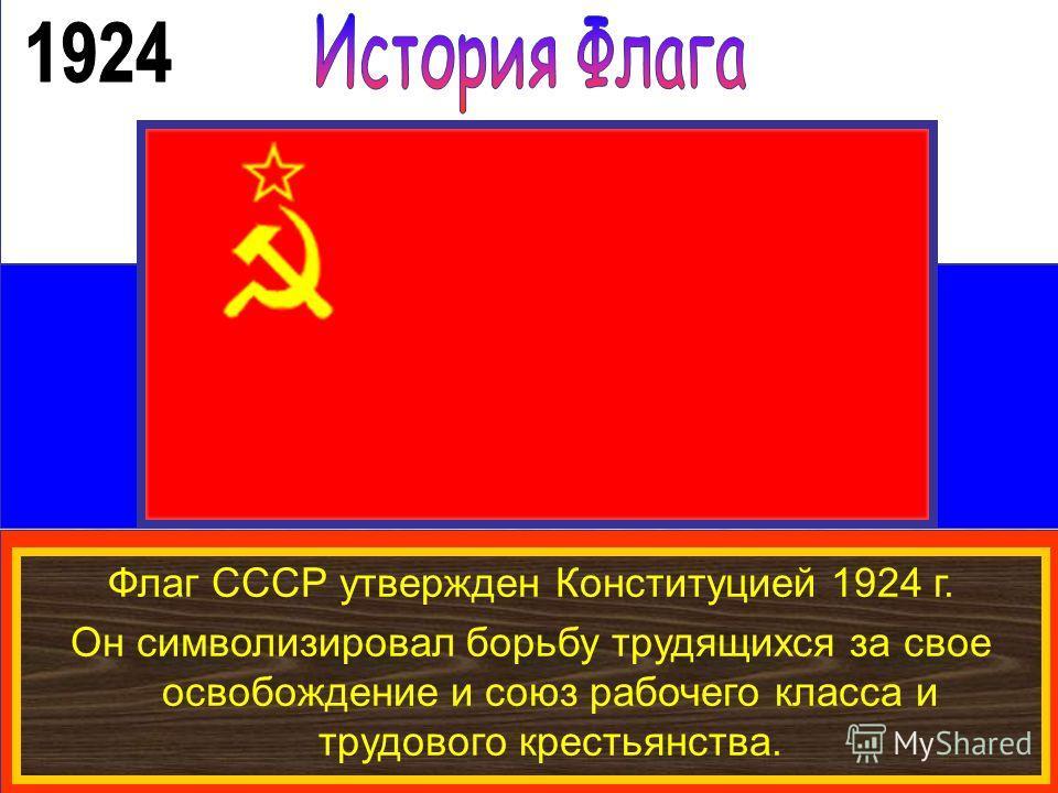 Флаг СССР утвержден Конституцией 1924 г. Он символизировал борьбу трудящихся за свое освобождение и союз рабочего класса и трудового крестьянства.