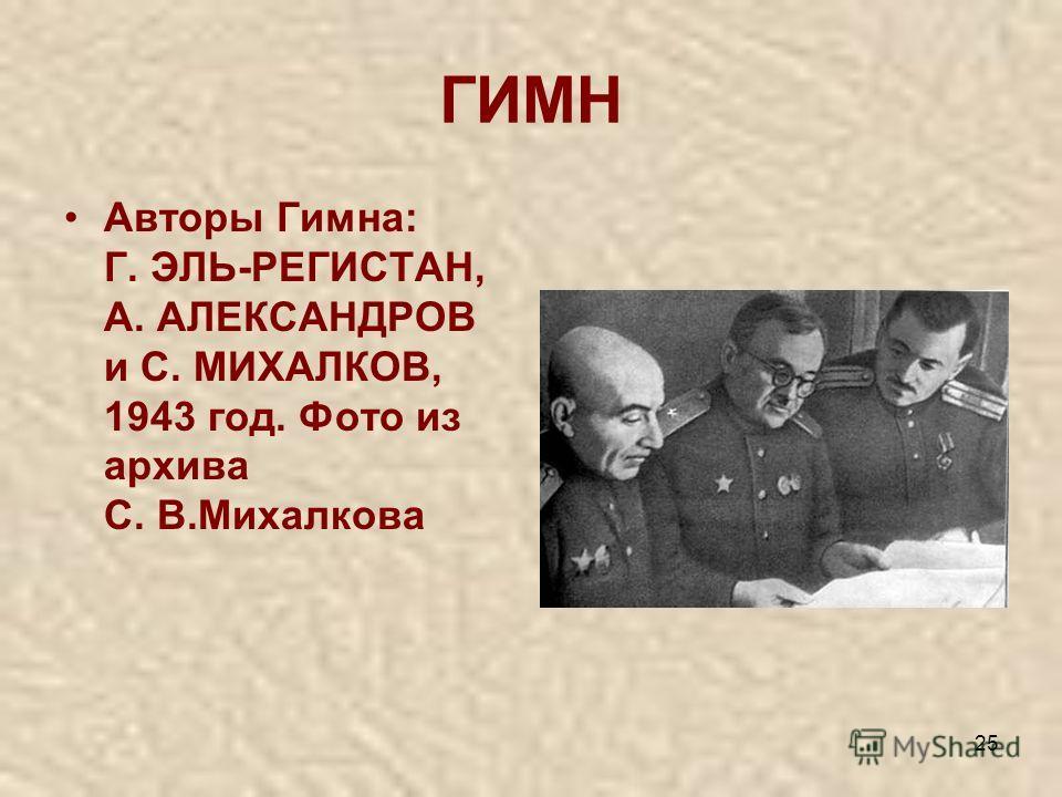 25 ГИМН Авторы Гимна: Г. ЭЛЬ-РЕГИСТАН, А. АЛЕКСАНДРОВ и С. МИХАЛКОВ, 1943 год. Фото из архива С. В.Михалкова