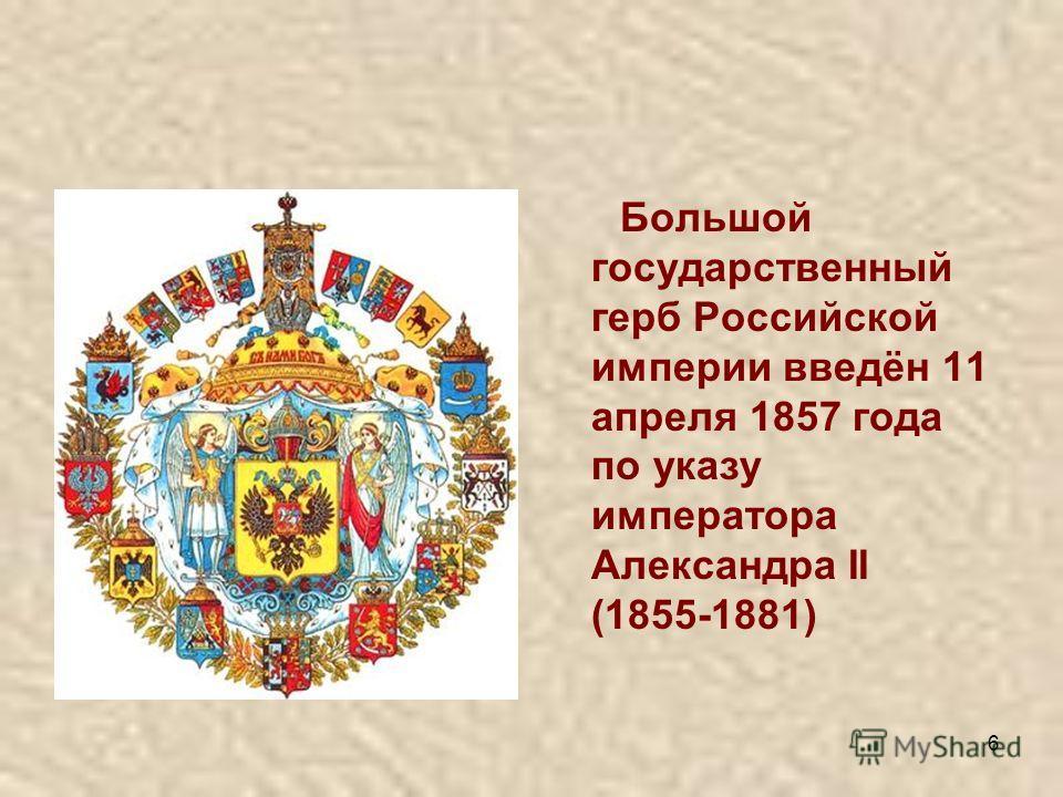 6 Большой государственный герб Российской империи введён 11 апреля 1857 года по указу императора Александра II (1855-1881)
