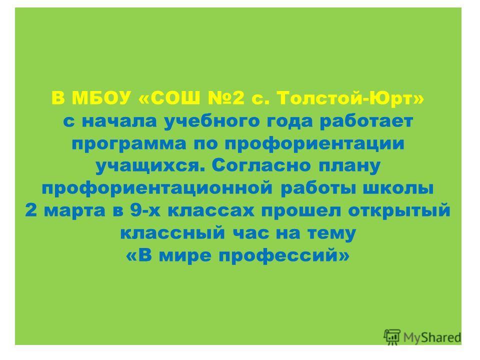 В МБОУ «СОШ 2 с. Толстой-Юрт» с начала учебного года работает программа по профориентации учащихся. Согласно плану профориентационной работы школы 2 марта в 9-х классах прошел открытый классный час на тему «В мире профессий»
