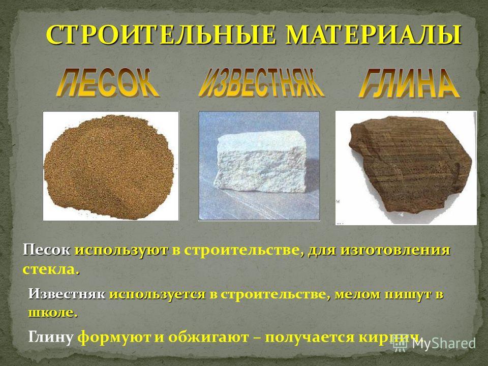 СТРОИТЕЛЬНЫЕ МАТЕРИАЛЫ Песок используют, для изготовления. Песок используют в строительстве, для изготовления стекла. Известняк используется, мелом пишут в школе. Известняк используется в строительстве, мелом пишут в школе. Глину формуют и обжигают –