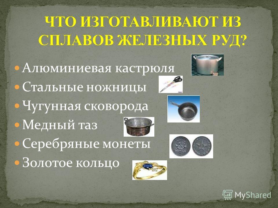 Алюминиевая кастрюля Стальные ножницы Чугунная сковорода Медный таз Серебряные монеты Золотое кольцо