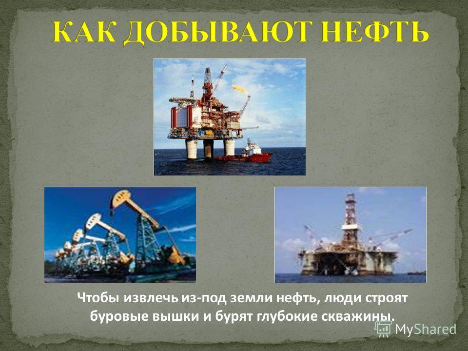 Чтобы извлечь из-под земли нефть, люди строят буровые вышки и бурят глубокие скважины.
