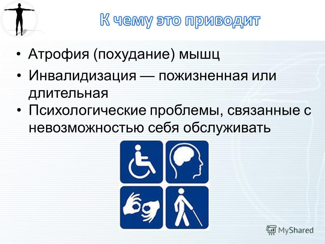 Атрофия (похудание) мышц Инвалидизация пожизненная или длительная Психологические проблемы, связанные с невозможностью себя обслуживать