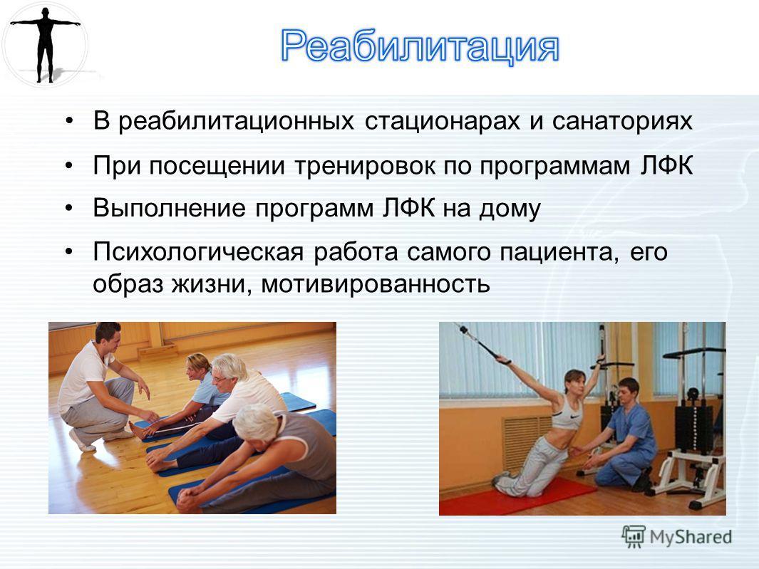 В реабилитационных стационарах и санаториях При посещении тренировок по программам ЛФК Выполнение программ ЛФК на дому Психологическая работа самого пациента, его образ жизни, мотивированность