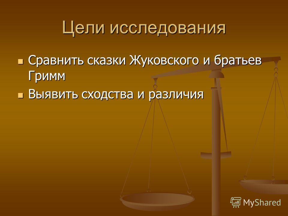 Цели исследования Сравнить сказки Жуковского и братьев Гримм Сравнить сказки Жуковского и братьев Гримм Выявить сходства и различия Выявить сходства и различия