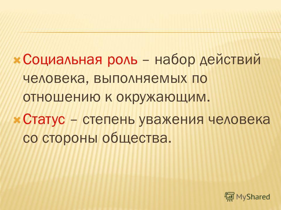 Социальная роль – набор действий человека, выполняемых по отношению к окружающим. Статус – степень уважения человека со стороны общества.
