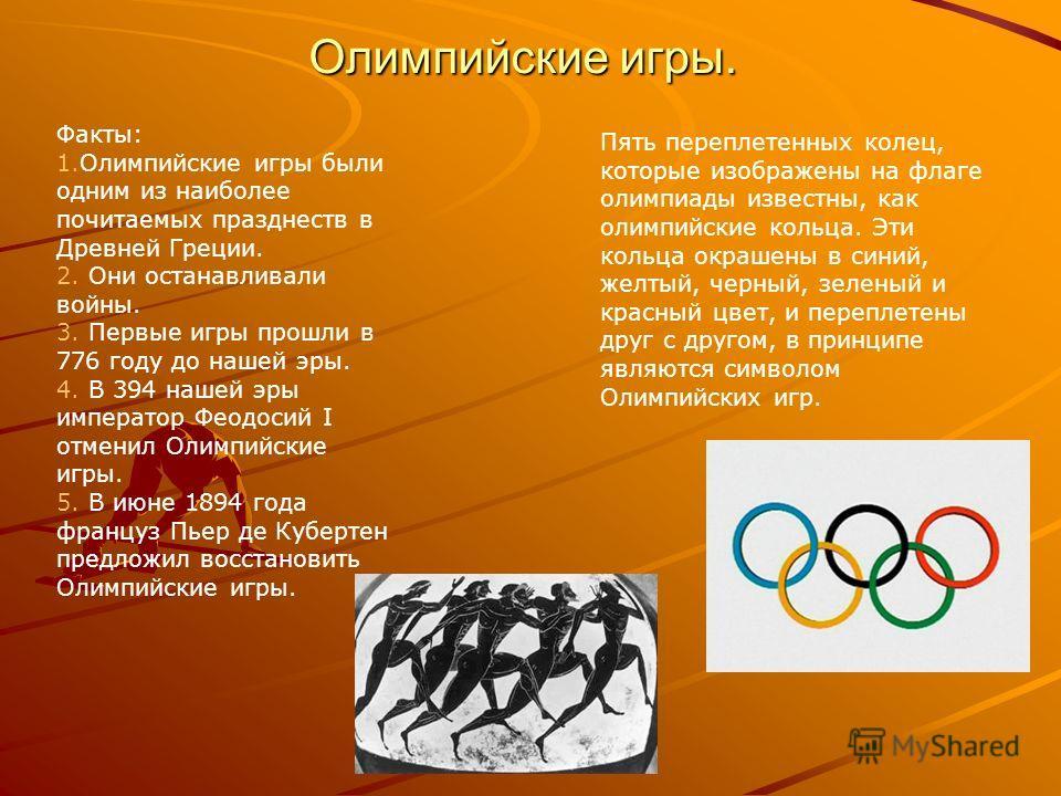 Олимпийские игры. Факты: 1.Олимпийские игры были одним из наиболее почитаемых празднеств в Древней Греции. 2. Они останавливали войны. 3. Первые игры прошли в 776 году до нашей эры. 4. В 394 нашей эры император Феодосий I отменил Олимпийские игры. 5.