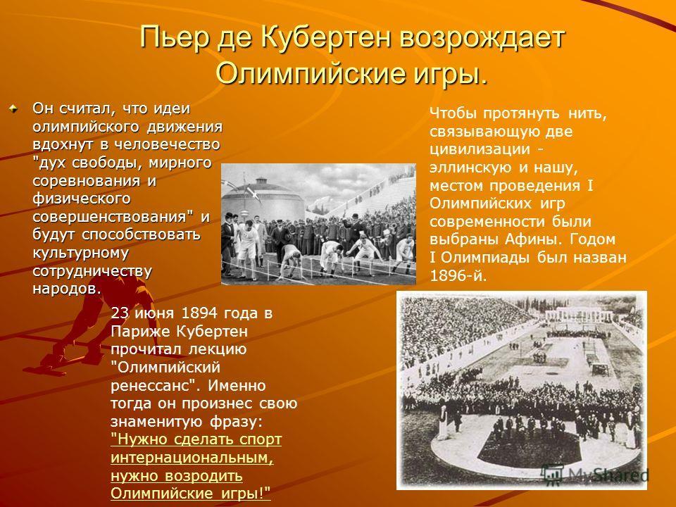 Пьер де Кубертен возрождает Олимпийские игры. Он считал, что идеи олимпийского движения вдохнут в человечество