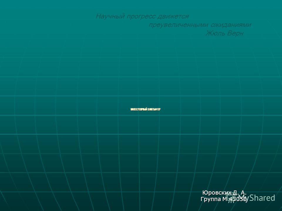 МОЛЕКУЛЯРНЫЙ КОМПЬЮТЕР Юровских Д. А. Группа М 43051 Научный прогресс движется преувеличенными ожиданиями Жюль Верн