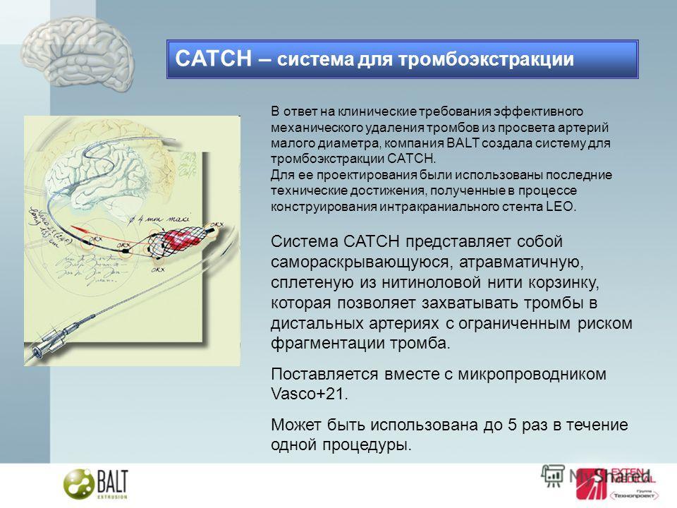В ответ на клинические требования эффективного механического удаления тромбов из просвета артерий малого диаметра, компания BALT создала систему для тромбоэкстракции CATCH. Для ее проектирования были использованы последние технические достижения, пол