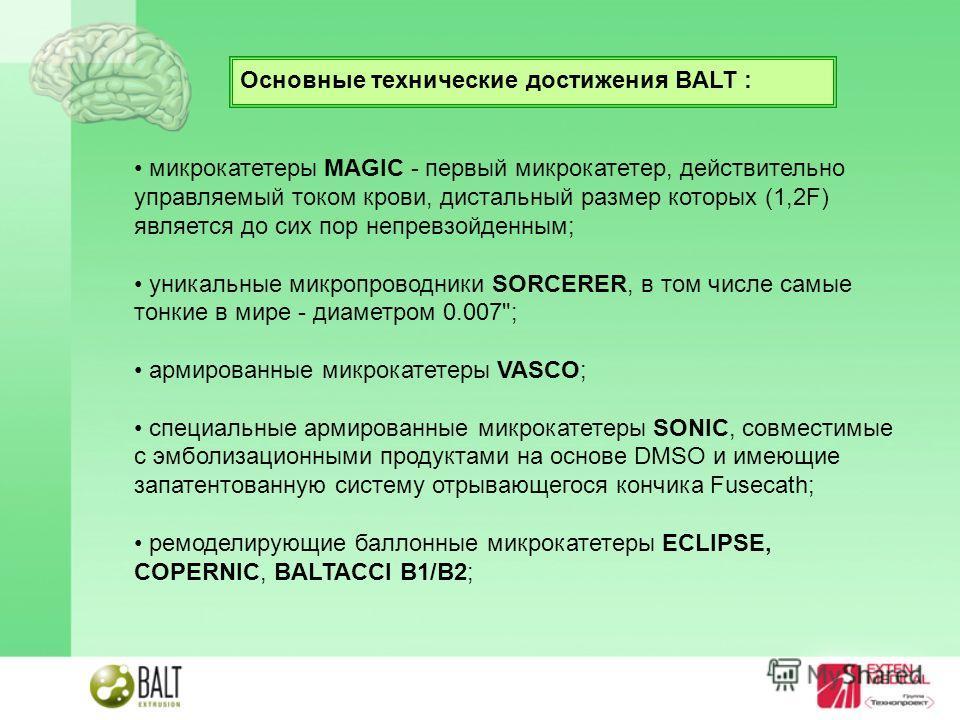 Основные технические достижения BALT : микрокатетеры MAGIC - первый микрокатетер, действительно управляемый током крови, дистальный размер которых (1,2F) является до сих пор непревзойденным; уникальные микропроводники SORCERER, в том числе самые тонк