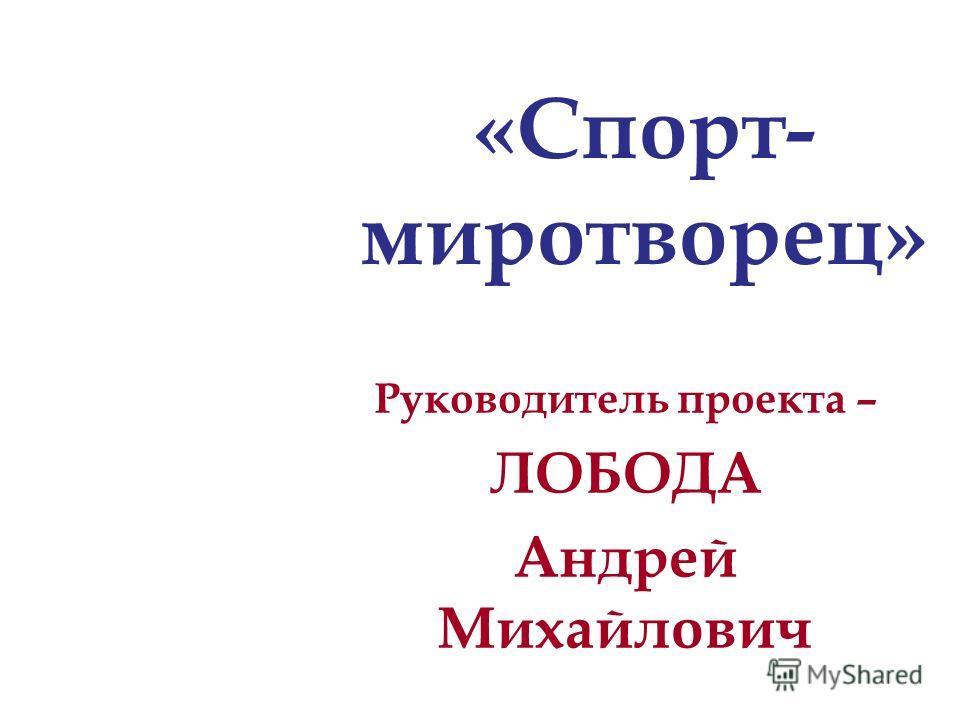 Руководитель проекта – ЛОБОДА Андрей Михайлович «Спорт- миротворец»
