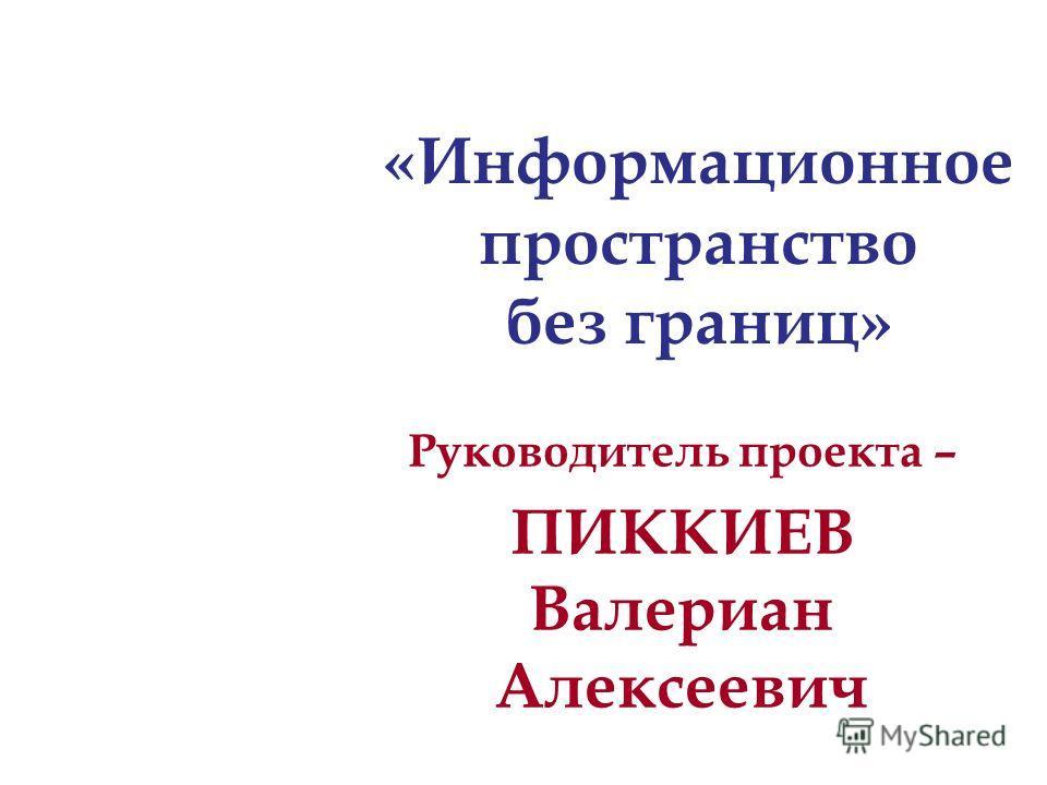 Руководитель проекта – ПИККИЕВ Валериан Алексеевич «Информационное пространство без границ»